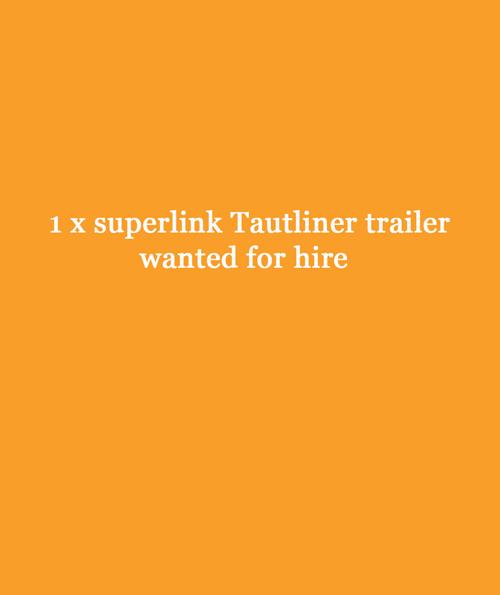 WANTED - superlink tautliner trailer for hire